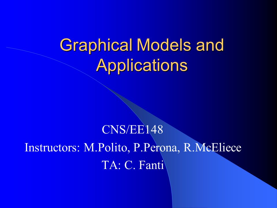 Graphical Models and Applications CNS/EE148 Instructors: M.Polito, P.Perona, R.McEliece TA: C.
