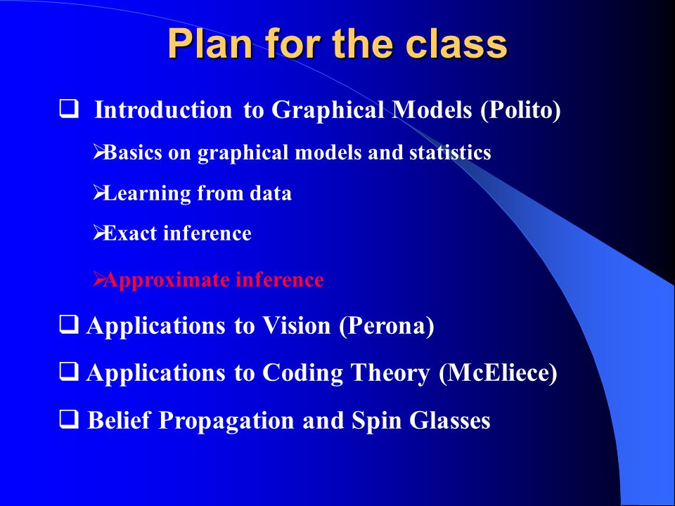 Plan for the class  Introduction to Graphical Models (Polito)  Basics on graphical models and statistics  Learning from data  Exact inference  Approximate inference  Applications to Vision (Perona)  Applications to Coding Theory (McEliece)  Belief Propagation and Spin Glasses