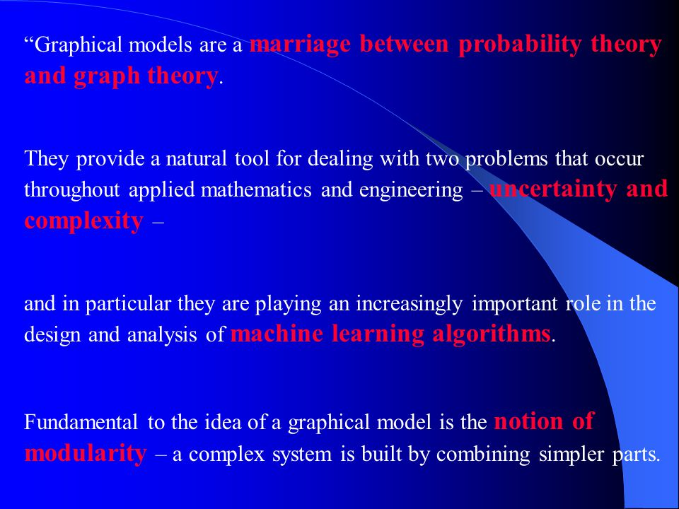 Probability theory provides the glue whereby the parts are combined, ensuring that the system as a whole is consistent, and providing ways to interface models to data.