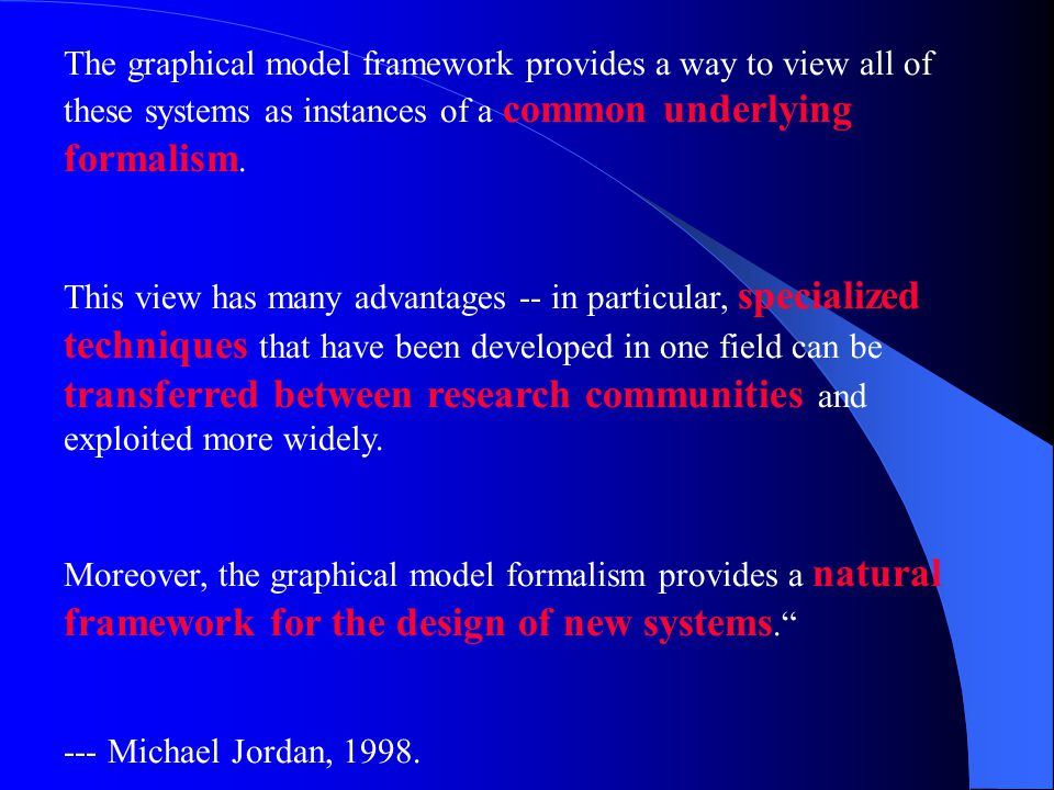 The graphical model framework provides a way to view all of these systems as instances of a common underlying formalism.