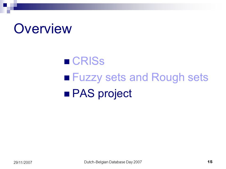 Dutch-Belgian Database Day 200715 29/11/2007 Overview CRISs Fuzzy sets and Rough sets PAS project