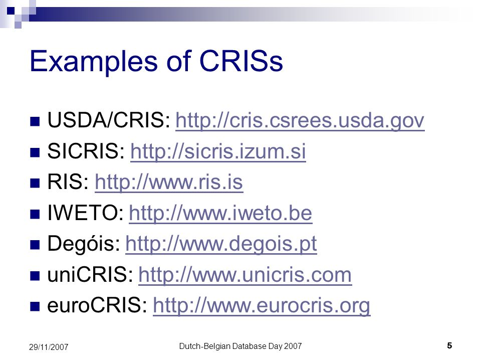 Dutch-Belgian Database Day 20075 29/11/2007 Examples of CRISs USDA/CRIS: http://cris.csrees.usda.govhttp://cris.csrees.usda.gov SICRIS: http://sicris.izum.sihttp://sicris.izum.si RIS: http://www.ris.ishttp://www.ris.is IWETO: http://www.iweto.behttp://www.iweto.be Degóis: http://www.degois.pthttp://www.degois.pt uniCRIS: http://www.unicris.comhttp://www.unicris.com euroCRIS: http://www.eurocris.orghttp://www.eurocris.org