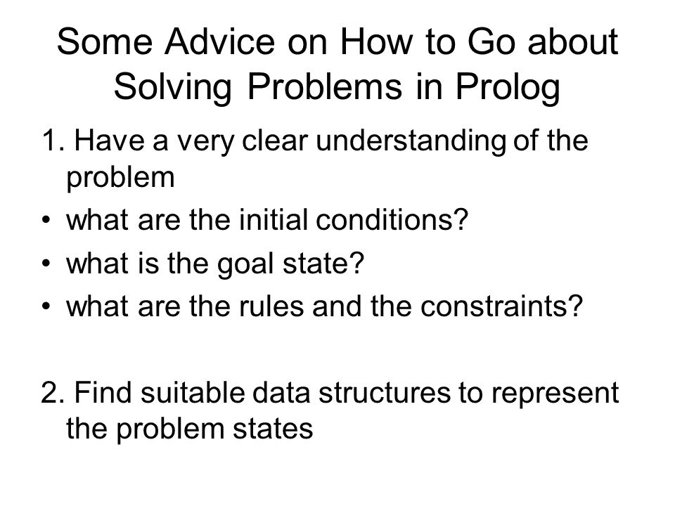 Some Advice on How to Go about Solving Problems in Prolog 1. Have a very clear understanding of the problem what are the initial conditions? what is t