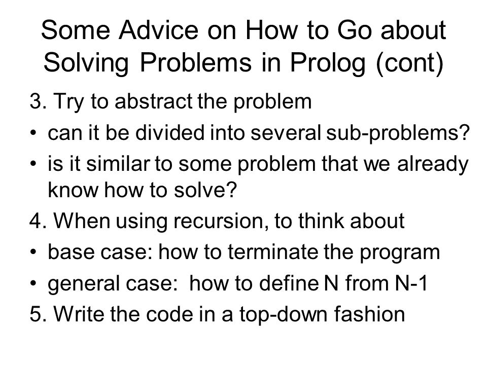 Some Advice on How to Go about Solving Problems in Prolog (cont) 3. Try to abstract the problem can it be divided into several sub-problems? is it sim