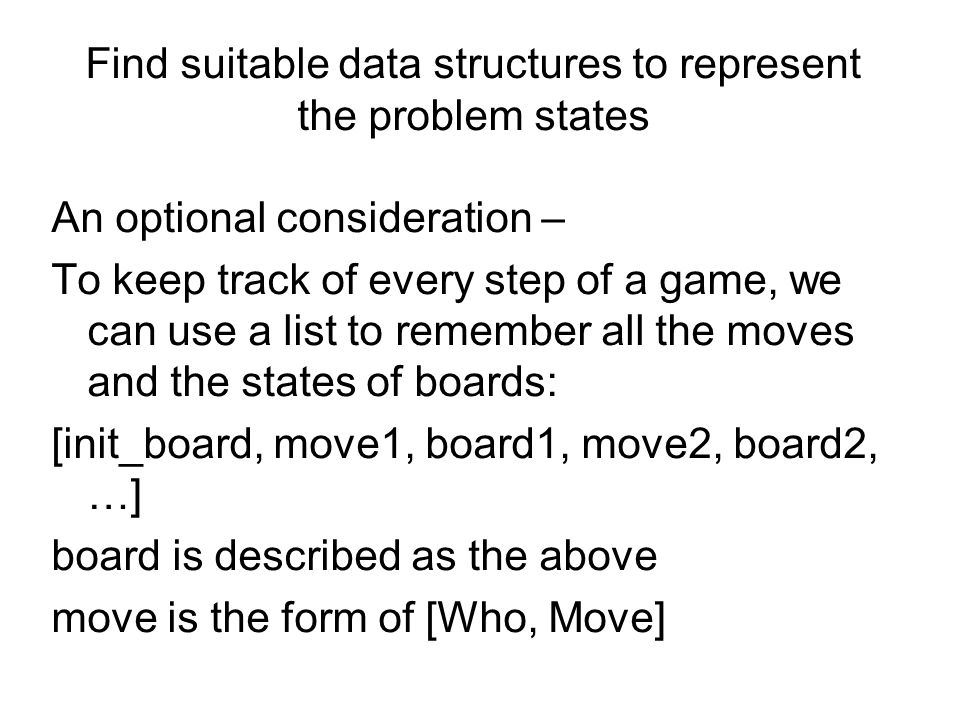 Find suitable data structures to represent the problem states An optional consideration – To keep track of every step of a game, we can use a list to remember all the moves and the states of boards: [init_board, move1, board1, move2, board2, …] board is described as the above move is the form of [Who, Move]