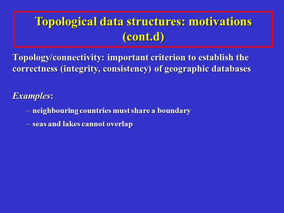 Topological data structures: motivations (cont.d) Topology/connectivity: important criterion to establish the correctness (integrity, consistency) of geographic databases Examples: – neighbouring countries must share a boundary – seas and lakes cannot overlap