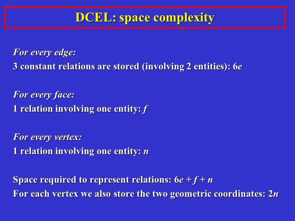 DCEL: space complexity For every edge: 3 constant relations are stored (involving 2 entities): 6e For every face: 1 relation involving one entity: f For every vertex: 1 relation involving one entity: n Space required to represent relations: 6e + f + n For each vertex we also store the two geometric coordinates: 2n