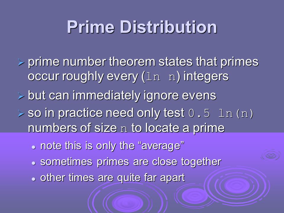 Prime Distribution  prime number theorem states that primes occur roughly every ( ln n ) integers  but can immediately ignore evens  so in practice need only test 0.5 ln(n) numbers of size n to locate a prime note this is only the average note this is only the average sometimes primes are close together sometimes primes are close together other times are quite far apart other times are quite far apart