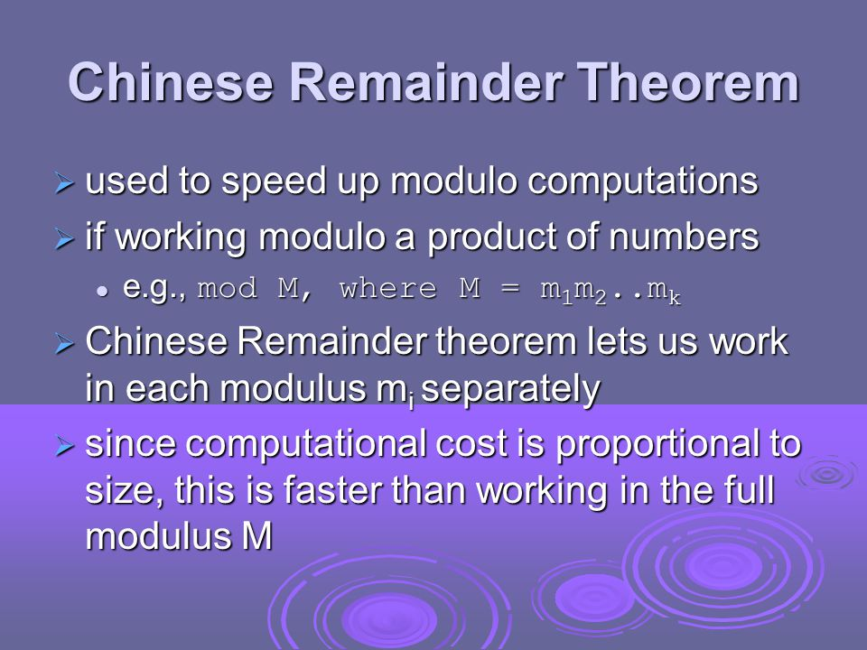 Chinese Remainder Theorem  used to speed up modulo computations  if working modulo a product of numbers e.g., mod M, where M = m 1 m 2..m k e.g., mod M, where M = m 1 m 2..m k  Chinese Remainder theorem lets us work in each modulus m i separately  since computational cost is proportional to size, this is faster than working in the full modulus M