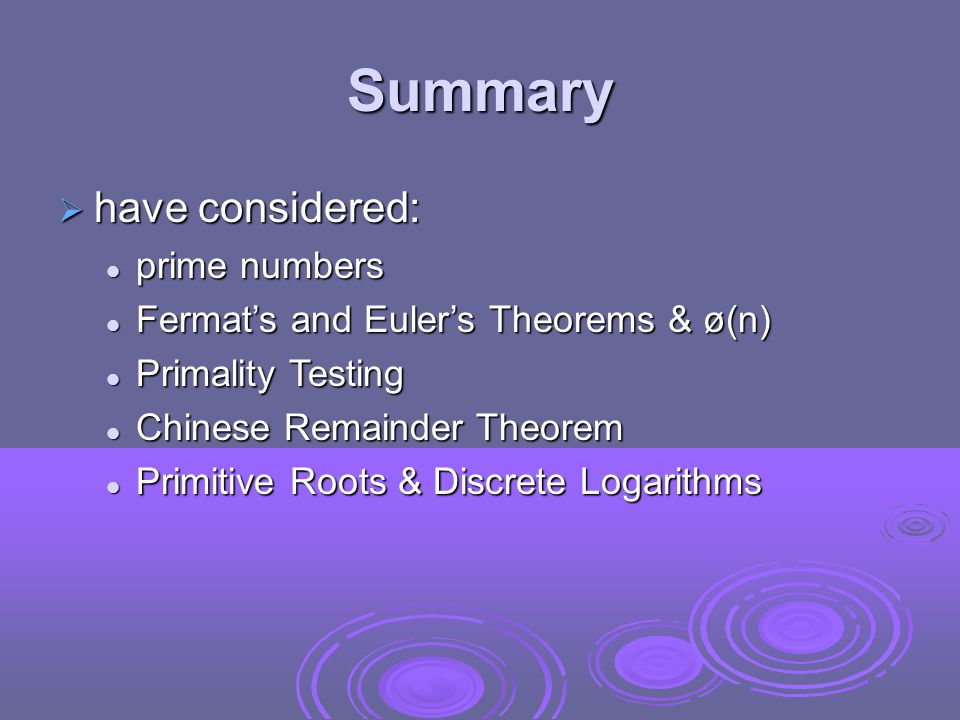 Summary  have considered: prime numbers prime numbers Fermat's and Euler's Theorems & ø(n) Fermat's and Euler's Theorems & ø(n) Primality Testing Primality Testing Chinese Remainder Theorem Chinese Remainder Theorem Primitive Roots & Discrete Logarithms Primitive Roots & Discrete Logarithms