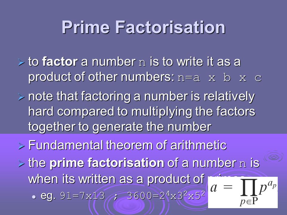 Prime Factorisation  to factor a number n is to write it as a product of other numbers: n=a x b x c  note that factoring a number is relatively hard compared to multiplying the factors together to generate the number  Fundamental theorem of arithmetic  the prime factorisation of a number n is when its written as a product of primes eg.