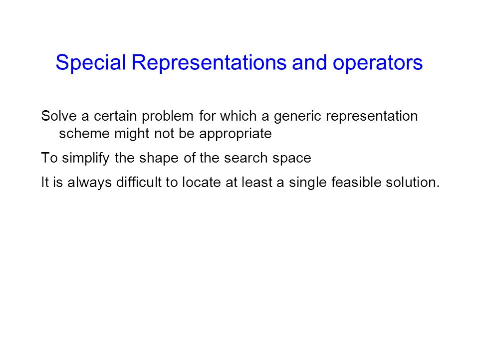 Special Representations and operators Solve a certain problem for which a generic representation scheme might not be appropriate To simplify the shape of the search space It is always difficult to locate at least a single feasible solution.