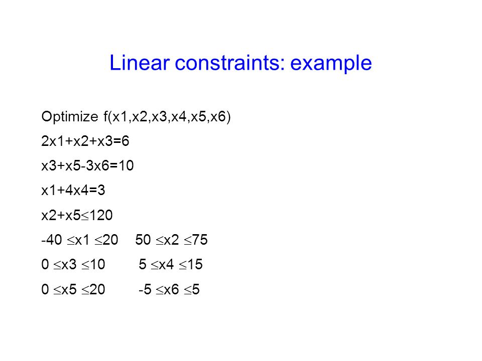 Linear constraints: example Optimize f(x1,x2,x3,x4,x5,x6) 2x1+x2+x3=6 x3+x5-3x6=10 x1+4x4=3 x2+x5  120 -40  x1  20 50  x2  75 0  x3  10 5  x4  15 0  x5  20 -5  x6  5