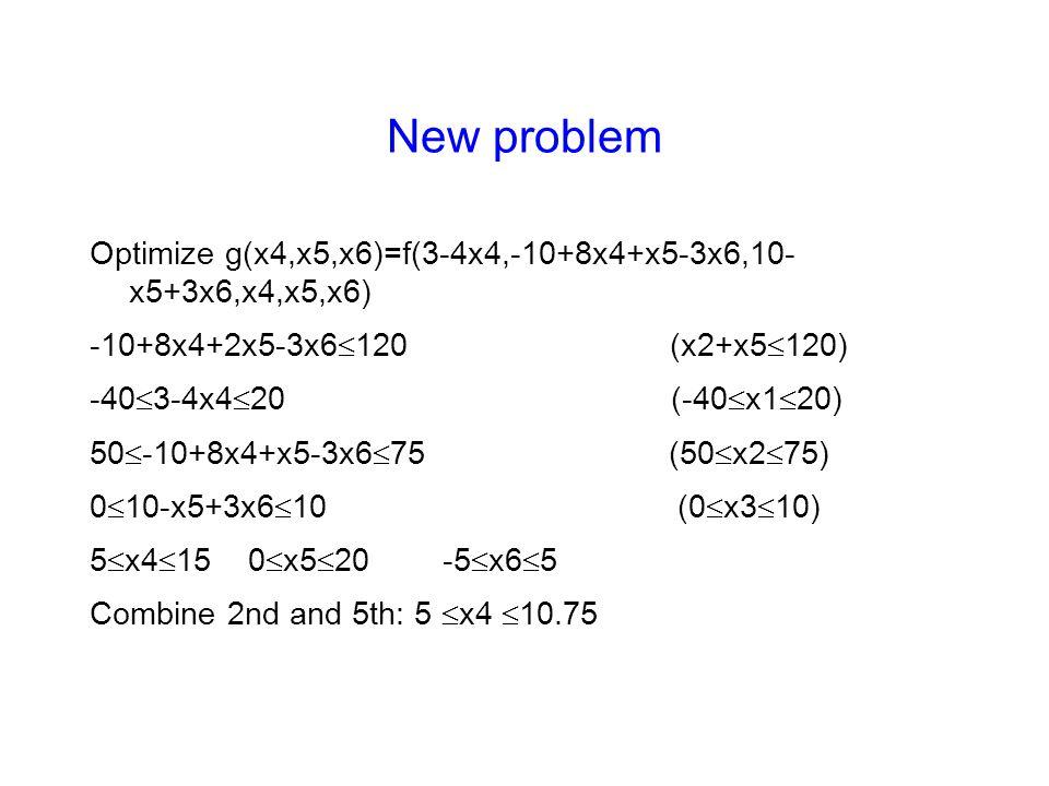 New problem Optimize g(x4,x5,x6)=f(3-4x4,-10+8x4+x5-3x6,10- x5+3x6,x4,x5,x6) -10+8x4+2x5-3x6  120 (x2+x5  120) -40  3-4x4  20 (-40  x1  20) 50  -10+8x4+x5-3x6  75 (50  x2  75) 0  10-x5+3x6  10 (0  x3  10) 5  x4  15 0  x5  20 -5  x6  5 Combine 2nd and 5th: 5  x4  10.75