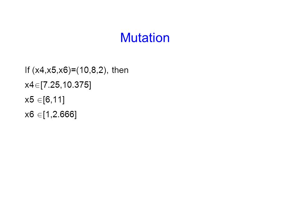 Mutation If (x4,x5,x6)=(10,8,2), then x4  [7.25,10.375] x5  [6,11] x6  [1,2.666]