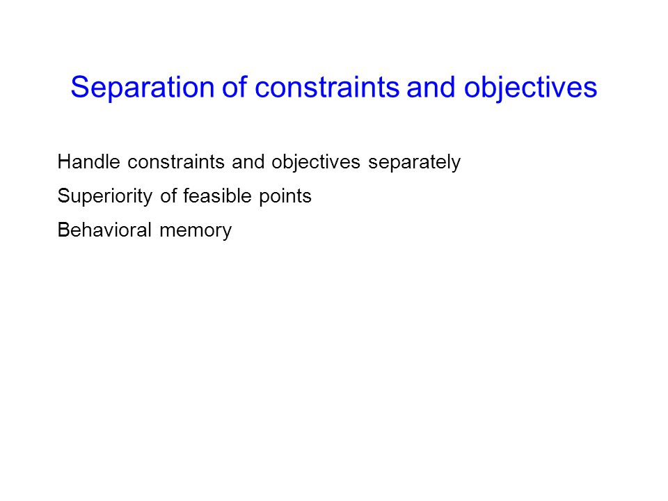 Separation of constraints and objectives Handle constraints and objectives separately Superiority of feasible points Behavioral memory