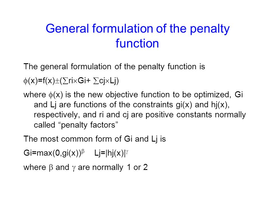 General formulation of the penalty function The general formulation of the penalty function is  (x)=f(x)  (  ri  Gi+  cj  Lj) where  (x) is the new objective function to be optimized, Gi and Lj are functions of the constraints gi(x) and hj(x), respectively, and ri and cj are positive constants normally called penalty factors The most common form of Gi and Lj is Gi=max(0,gi(x))  Lj=|hj(x)|  where  and  are normally 1 or 2
