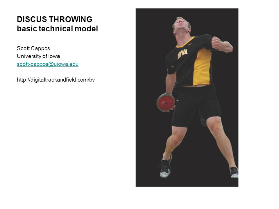DISCUS THROWING basic technical model Scott Cappos University of Iowa scott-cappos@uiowa.edu http://digitaltrackandfield.com/bv