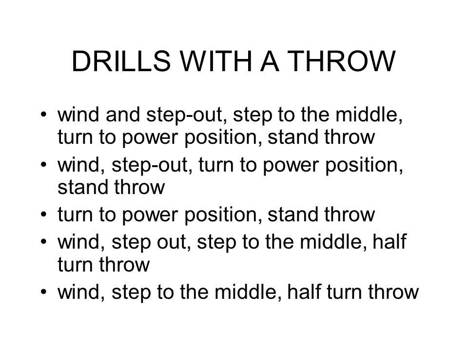 DRILLS WITH A THROW wind and step-out, step to the middle, turn to power position, stand throw wind, step-out, turn to power position, stand throw turn to power position, stand throw wind, step out, step to the middle, half turn throw wind, step to the middle, half turn throw