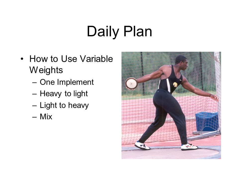 Daily Plan How to Use Variable Weights –One Implement –Heavy to light –Light to heavy –Mix