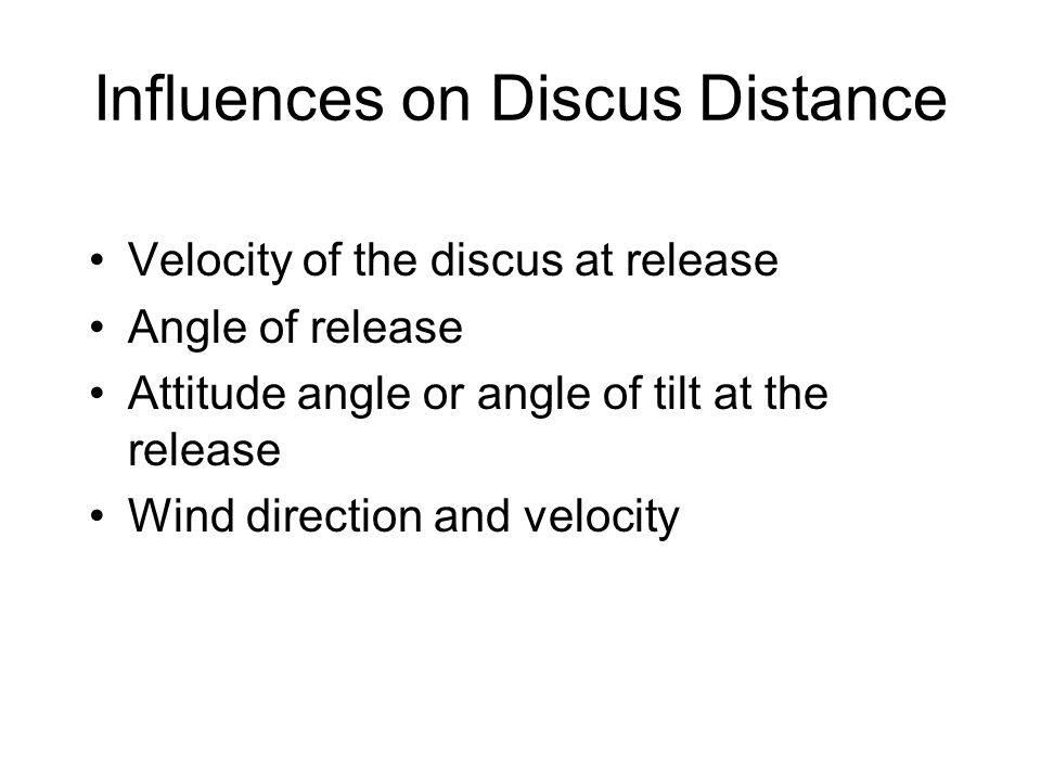 Influences on Discus Distance Velocity of the discus at release Angle of release Attitude angle or angle of tilt at the release Wind direction and velocity