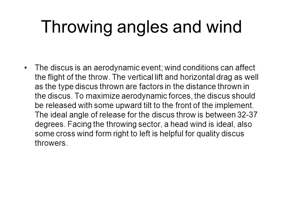 Throwing angles and wind The discus is an aerodynamic event; wind conditions can affect the flight of the throw. The vertical lift and horizontal drag