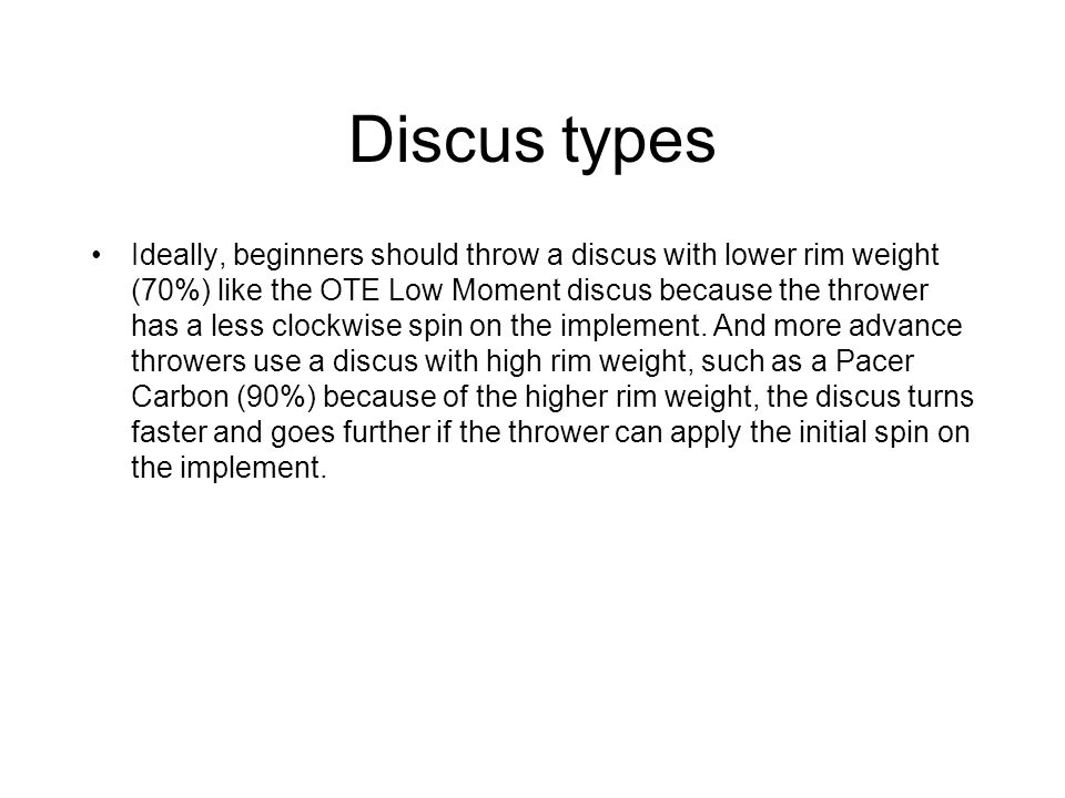 Discus types Ideally, beginners should throw a discus with lower rim weight (70%) like the OTE Low Moment discus because the thrower has a less clockw