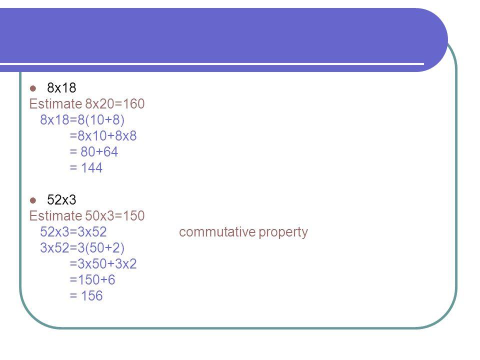 8x18 Estimate 8x20=160 8x18=8(10+8) =8x10+8x8 = 80+64 = 144 52x3 Estimate 50x3=150 52x3=3x52 commutative property 3x52=3(50+2) =3x50+3x2 =150+6 = 156