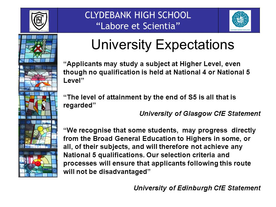 CLYDEBANK HIGH SCHOOL Labore et Scientia University Expectations Applicants may study a subject at Higher Level, even though no qualification is held at National 4 or National 5 Level The level of attainment by the end of S5 is all that is regarded University of Glasgow CfE Statement We recognise that some students, may progress directly from the Broad General Education to Highers in some, or all, of their subjects, and will therefore not achieve any National 5 qualifications.