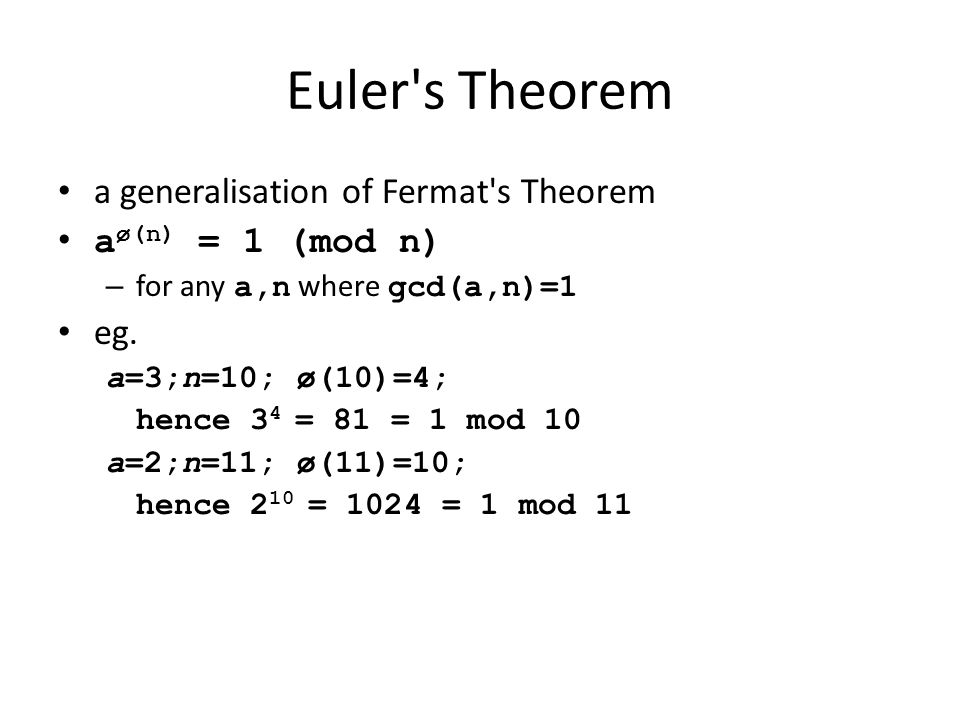 Euler's Theorem a generalisation of Fermat's Theorem a ø(n) = 1 (mod n) – for any a,n where gcd(a,n)=1 eg. a=3;n=10; ø(10)=4; hence 3 4 = 81 = 1 mod 1