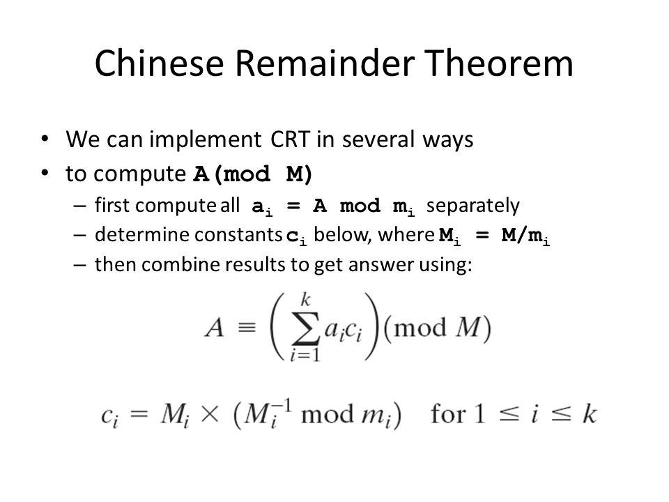 Chinese Remainder Theorem We can implement CRT in several ways to compute A(mod M) – first compute all a i = A mod m i separately – determine constant