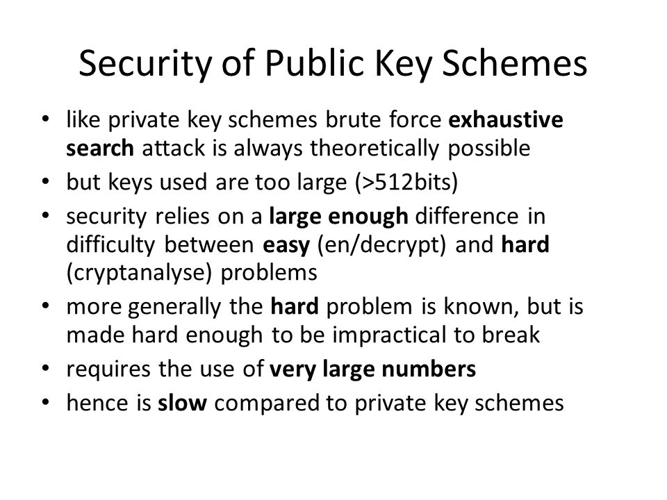 Security of Public Key Schemes like private key schemes brute force exhaustive search attack is always theoretically possible but keys used are too la