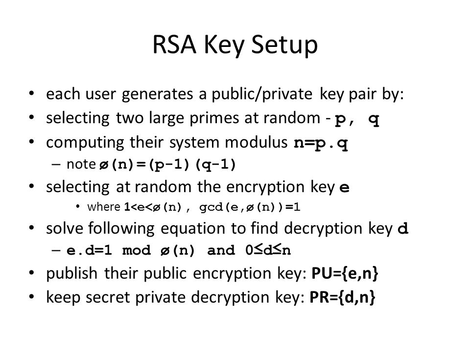 RSA Key Setup each user generates a public/private key pair by: selecting two large primes at random - p, q computing their system modulus n=p.q – not