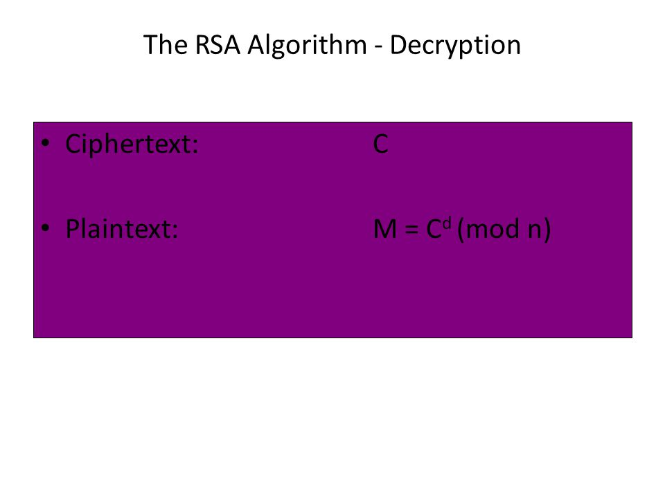The RSA Algorithm - Decryption Ciphertext:C Plaintext:M = C d (mod n)