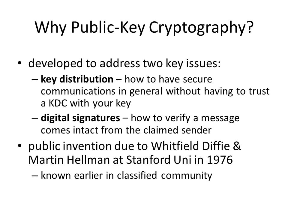 Why Public-Key Cryptography? developed to address two key issues: – key distribution – how to have secure communications in general without having to