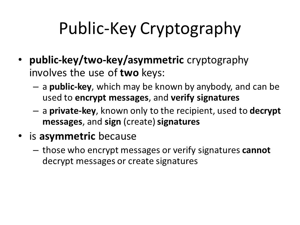 Public-Key Cryptography public-key/two-key/asymmetric cryptography involves the use of two keys: – a public-key, which may be known by anybody, and ca