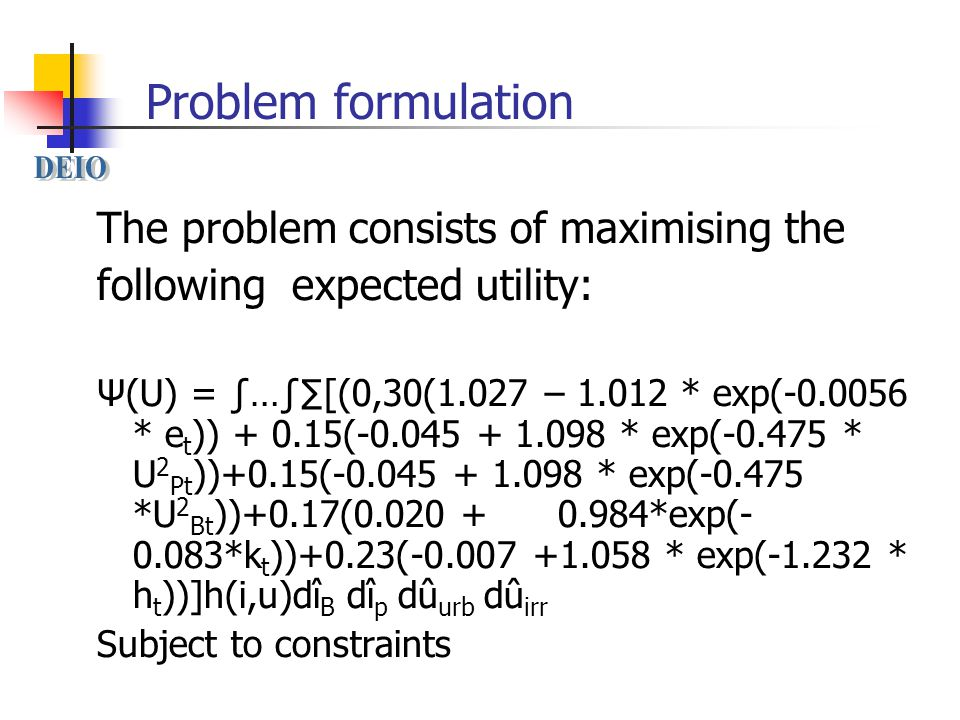 Problem formulation The problem consists of maximising the following expected utility: Ψ(U) = ∫…∫∑[(0,30(1.027 – 1.012 * exp(-0.0056 * e t )) + 0.15(-0.045 + 1.098 * exp(-0.475 * U 2 Pt ))+0.15(-0.045 + 1.098 * exp(-0.475 *U 2 Bt ))+0.17(0.020 + 0.984*exp(- 0.083*k t ))+0.23(-0.007 +1.058 * exp(-1.232 * h t ))]h(i,u)dî B dî p dû urb dû irr Subject to constraints