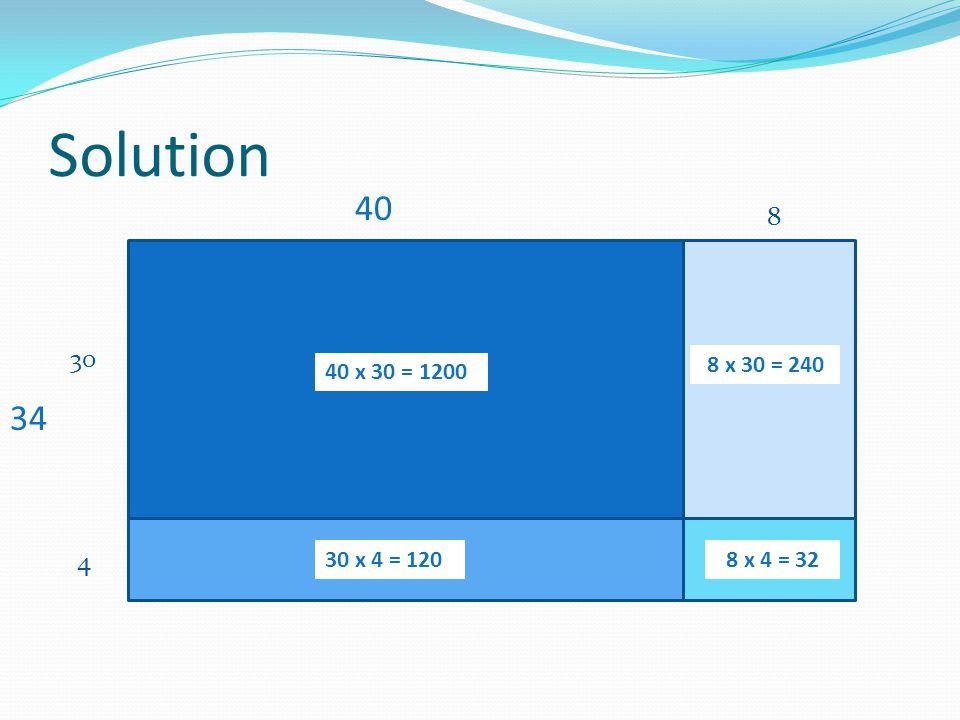 Solution 34 30 4 40 40 x 30 = 1200 30 x 4 = 120 8 x 30 = 240 8 x 4 = 32 8