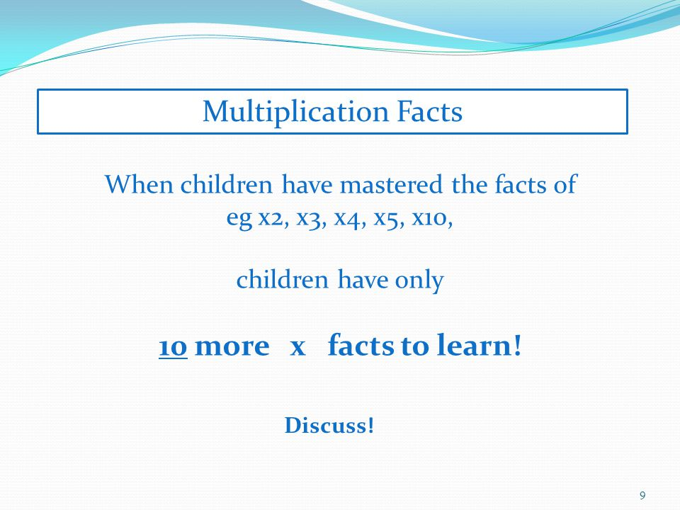 9 When children have mastered the facts of eg x2, x3, x4, x5, x10, children have only 10 more x facts to learn.