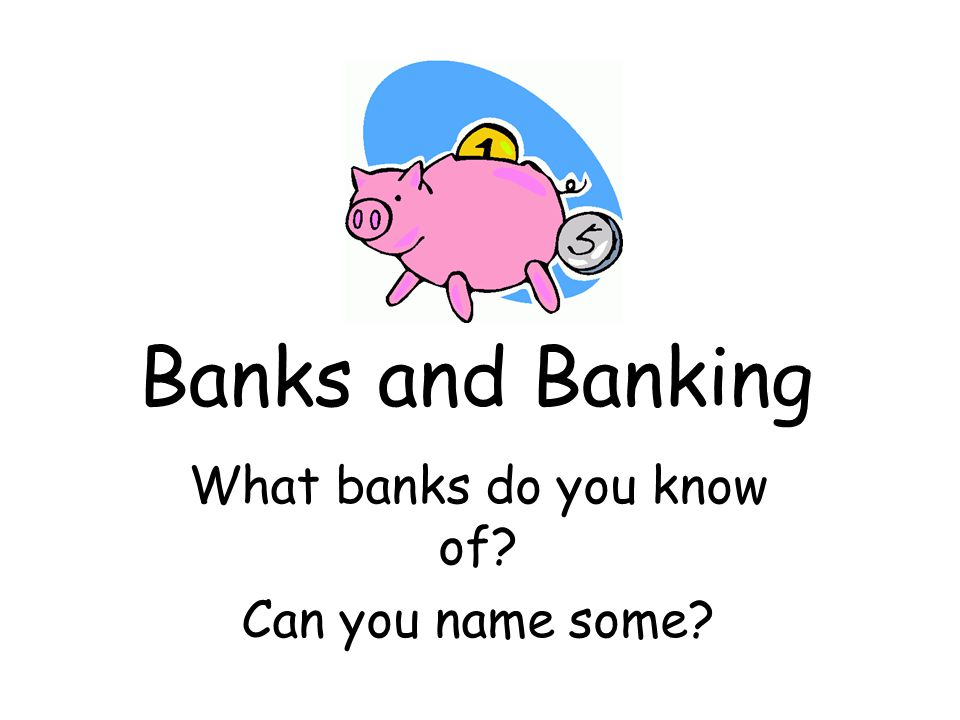 Banks and Banking What banks do you know of Can you name some