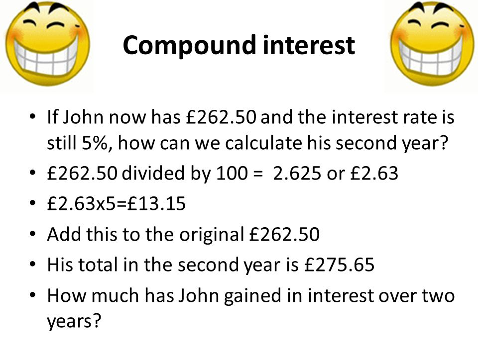 Compound interest If John now has £262.50 and the interest rate is still 5%, how can we calculate his second year.