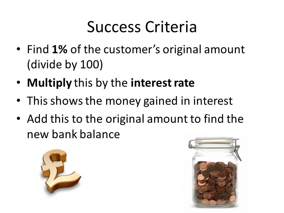 Success Criteria Find 1% of the customer's original amount (divide by 100) Multiply this by the interest rate This shows the money gained in interest Add this to the original amount to find the new bank balance