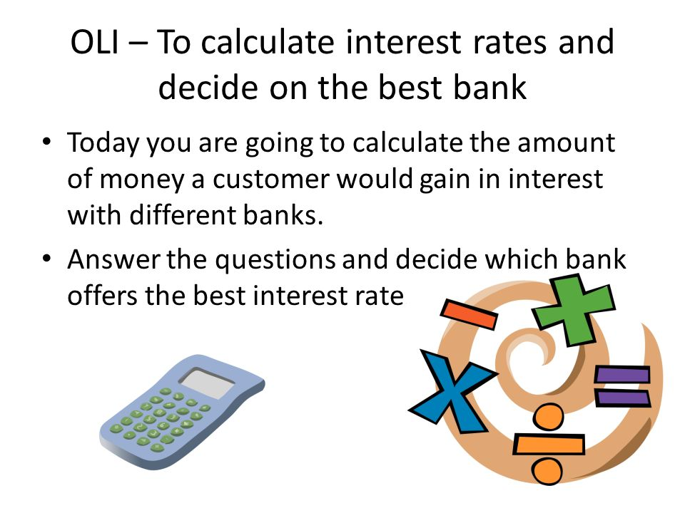 OLI – To calculate interest rates and decide on the best bank Today you are going to calculate the amount of money a customer would gain in interest with different banks.