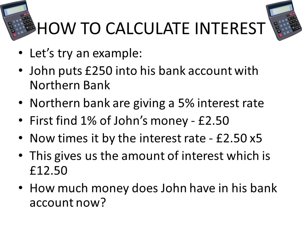 HOW TO CALCULATE INTEREST Let's try an example: John puts £250 into his bank account with Northern Bank Northern bank are giving a 5% interest rate First find 1% of John's money - £2.50 Now times it by the interest rate - £2.50 x5 This gives us the amount of interest which is £12.50 How much money does John have in his bank account now