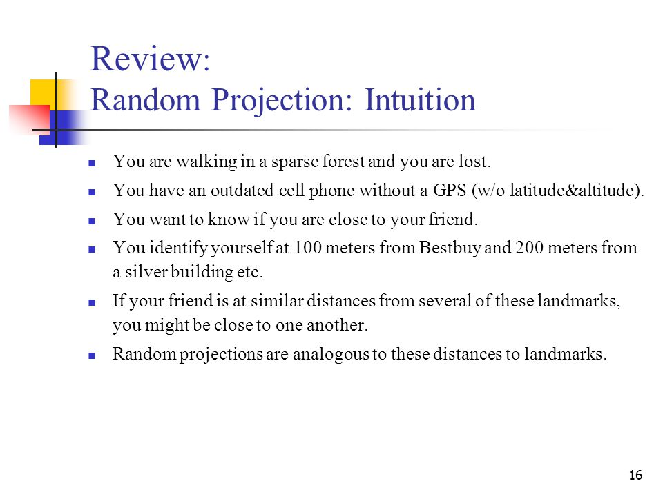 16 Review : Random Projection: Intuition You are walking in a sparse forest and you are lost. You have an outdated cell phone without a GPS (w/o latit