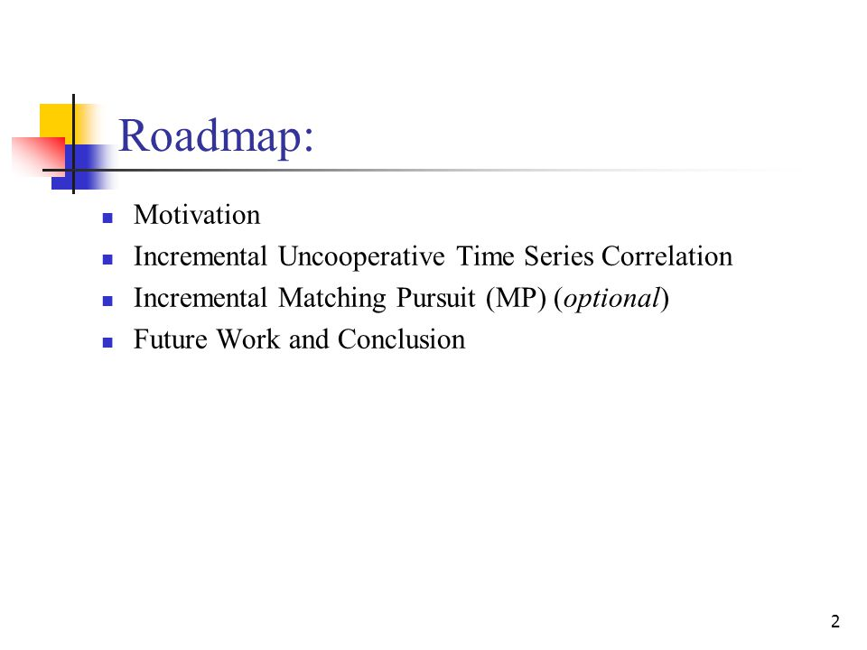 2 Roadmap: Motivation Incremental Uncooperative Time Series Correlation Incremental Matching Pursuit (MP) (optional) Future Work and Conclusion