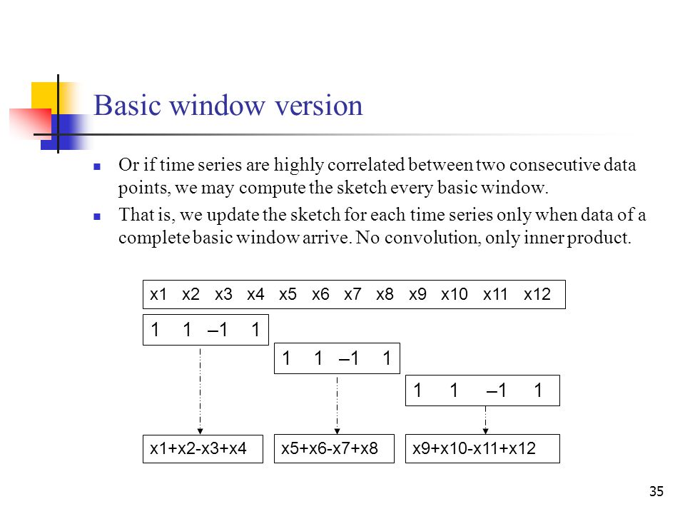 35 Basic window version Or if time series are highly correlated between two consecutive data points, we may compute the sketch every basic window. Tha