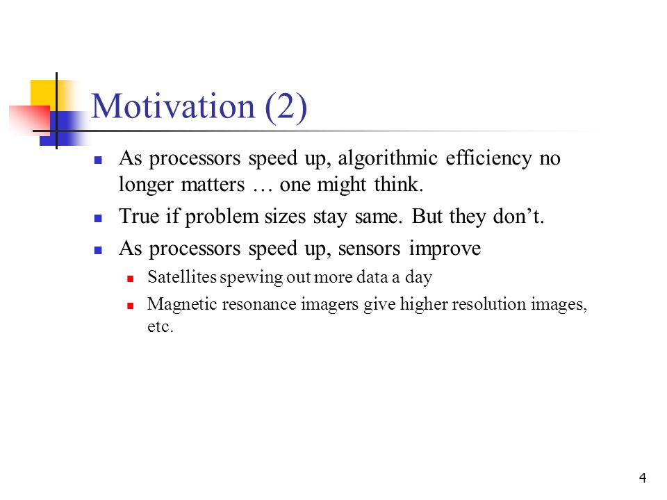 4 Motivation (2) As processors speed up, algorithmic efficiency no longer matters … one might think. True if problem sizes stay same. But they don't.