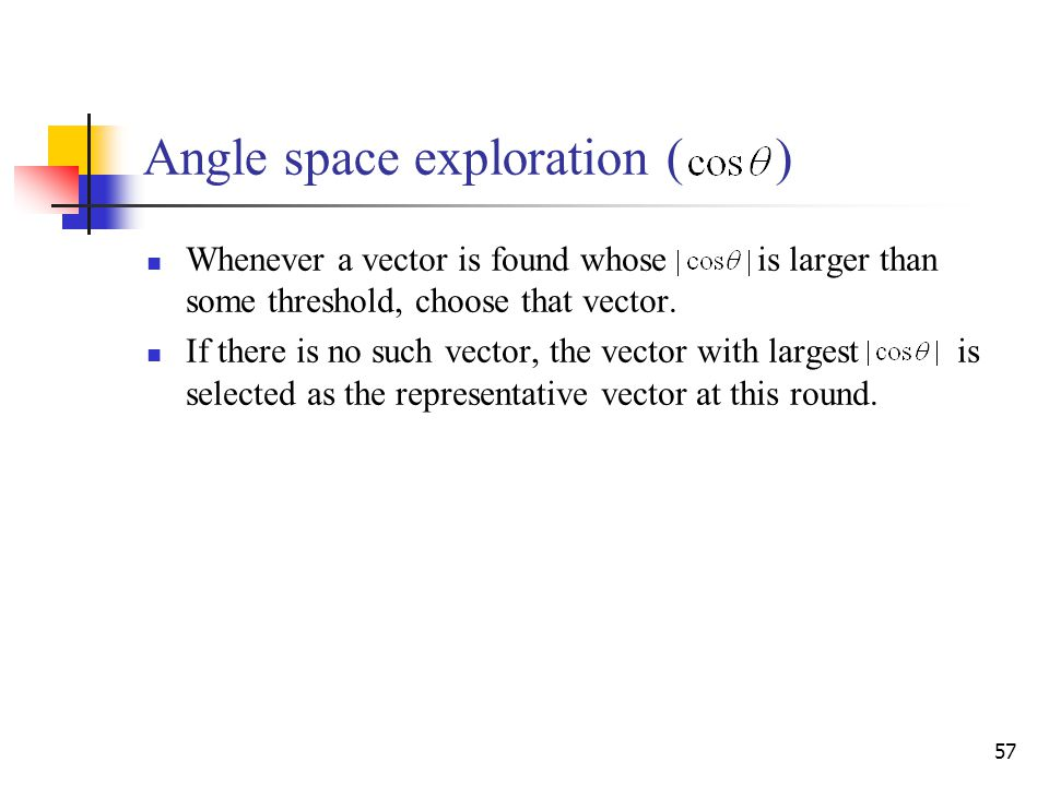 57 Angle space exploration ( ) Whenever a vector is found whose is larger than some threshold, choose that vector. If there is no such vector, the vec