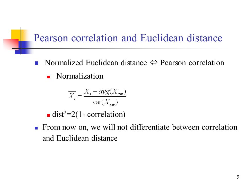 9 Pearson correlation and Euclidean distance Normalized Euclidean distance  Pearson correlation Normalization dist 2 =2(1- correlation) From now on,